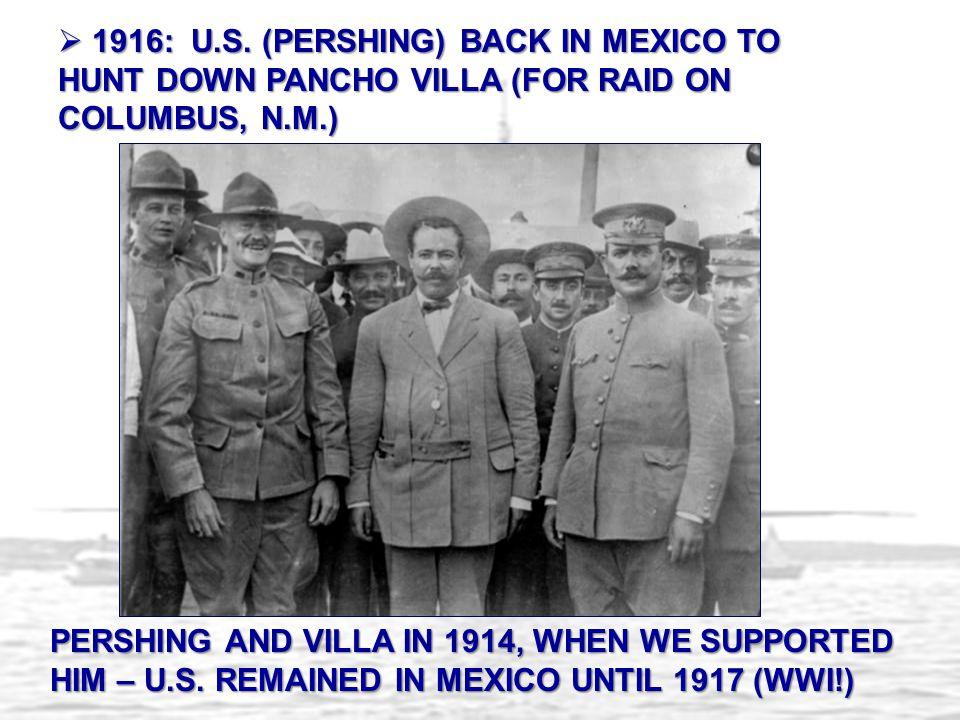 1916: U.S. (PERSHING) BACK IN MEXICO TO HUNT DOWN PANCHO VILLA (FOR RAID ON COLUMBUS, N.M.)