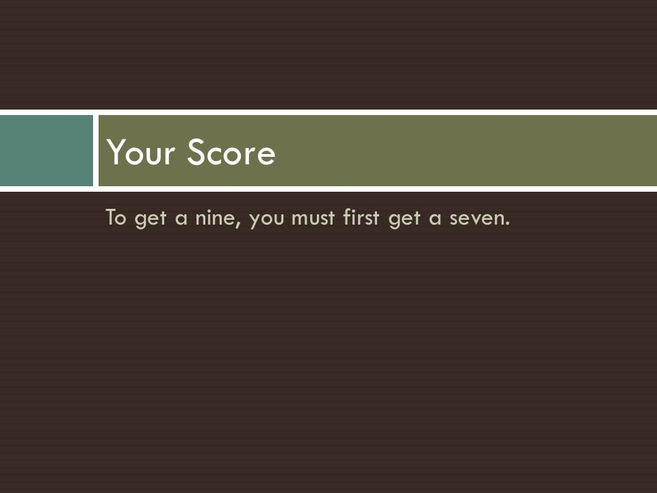 Your Score To get a nine, you must first get a seven.