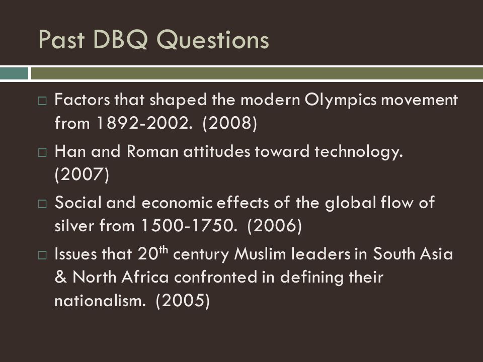 Past DBQ Questions Factors that shaped the modern Olympics movement from 1892-2002. (2008) Han and Roman attitudes toward technology. (2007)