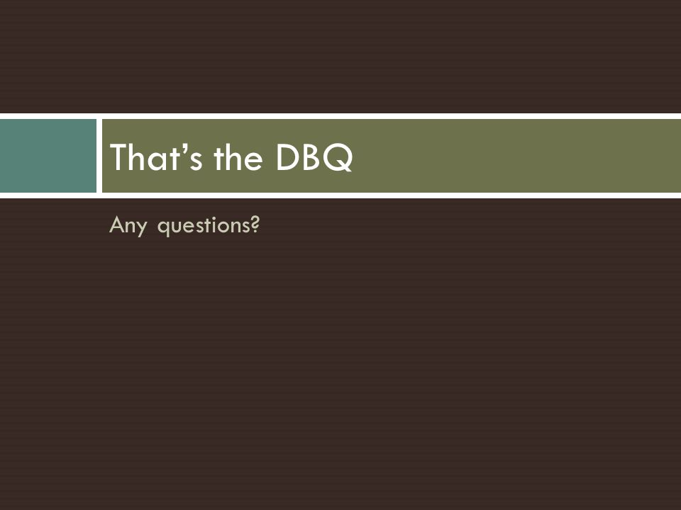 That's the DBQ Any questions