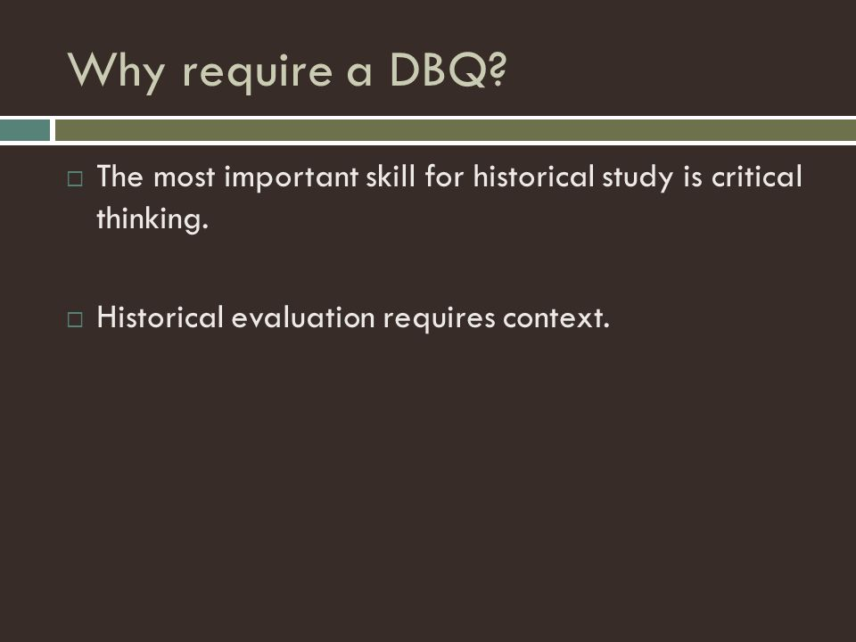 Why require a DBQ. The most important skill for historical study is critical thinking.