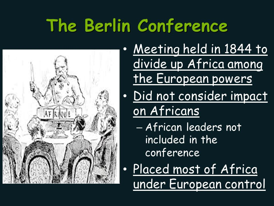 The Berlin Conference Meeting held in 1844 to divide up Africa among the European powers. Did not consider impact on Africans.