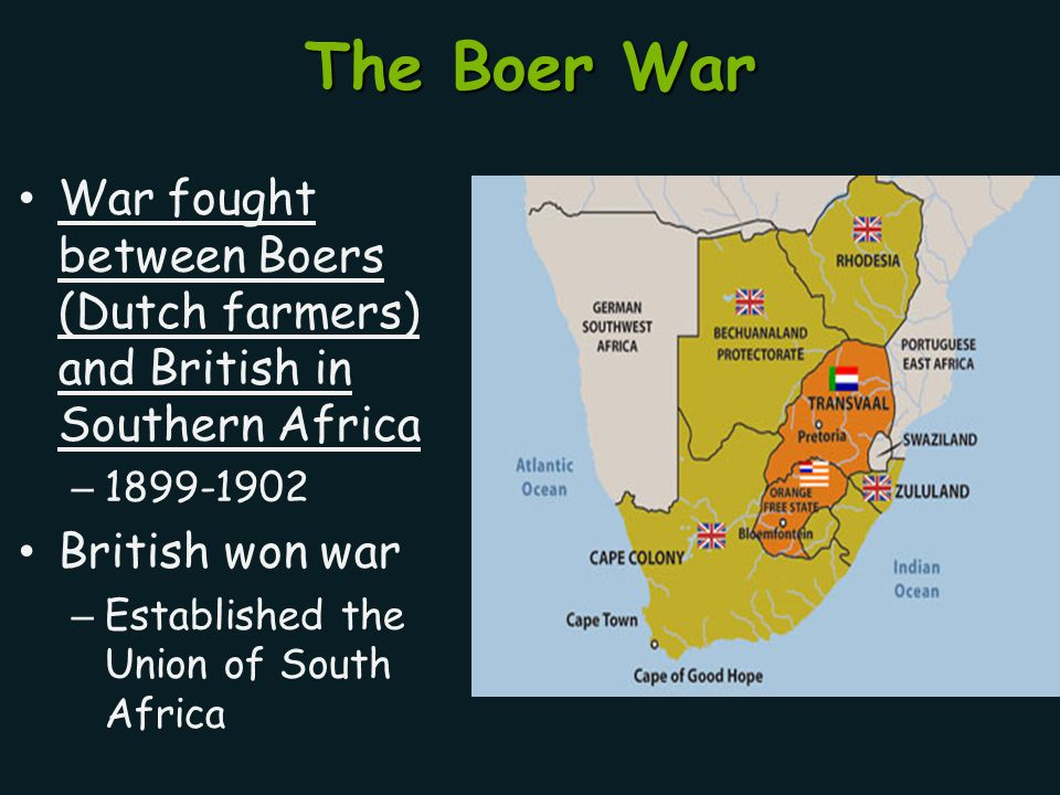The Boer War War fought between Boers (Dutch farmers) and British in Southern Africa. 1899-1902. British won war.