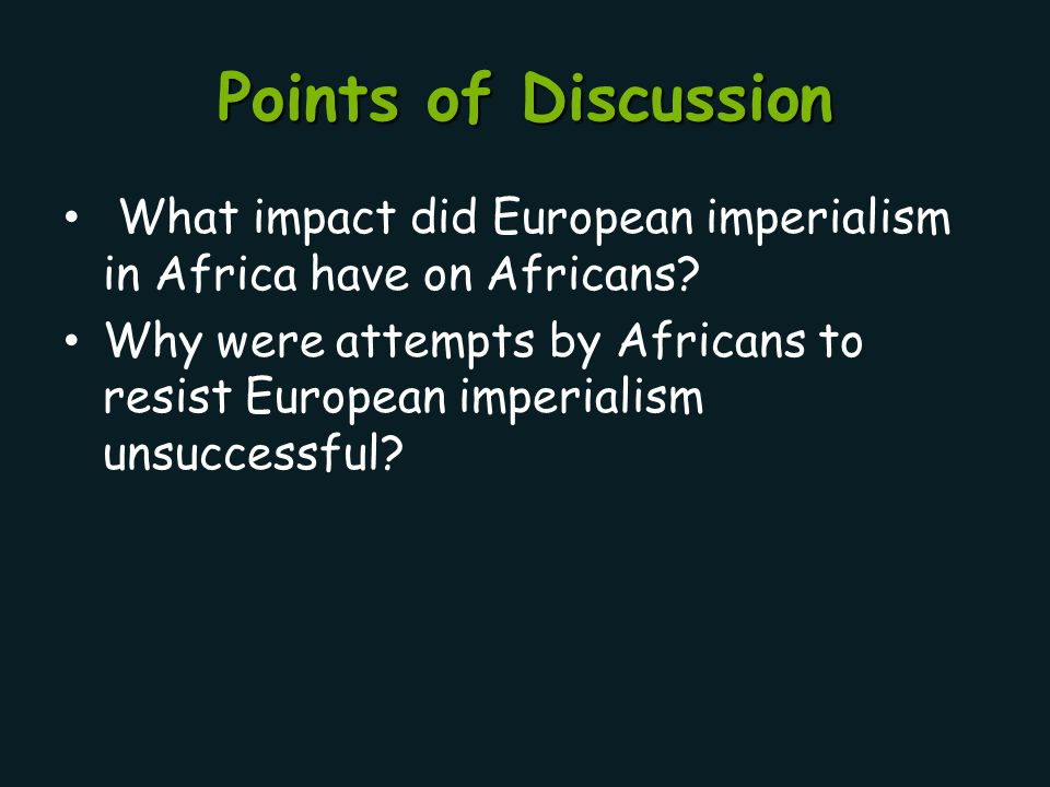 Points of Discussion What impact did European imperialism in Africa have on Africans