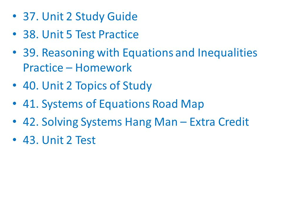 37. Unit 2 Study Guide 38. Unit 5 Test Practice. 39. Reasoning with Equations and Inequalities Practice – Homework.