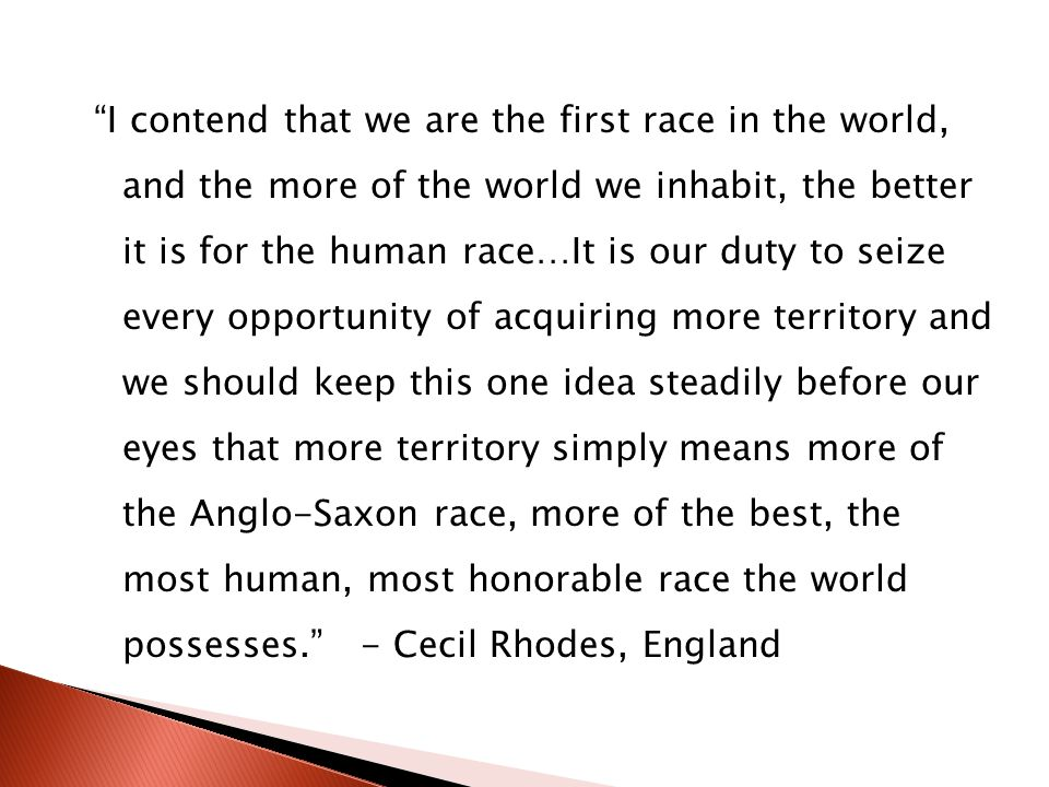 I contend that we are the first race in the world, and the more of the world we inhabit, the better it is for the human race…It is our duty to seize every opportunity of acquiring more territory and we should keep this one idea steadily before our eyes that more territory simply means more of the Anglo-Saxon race, more of the best, the most human, most honorable race the world possesses. - Cecil Rhodes, England