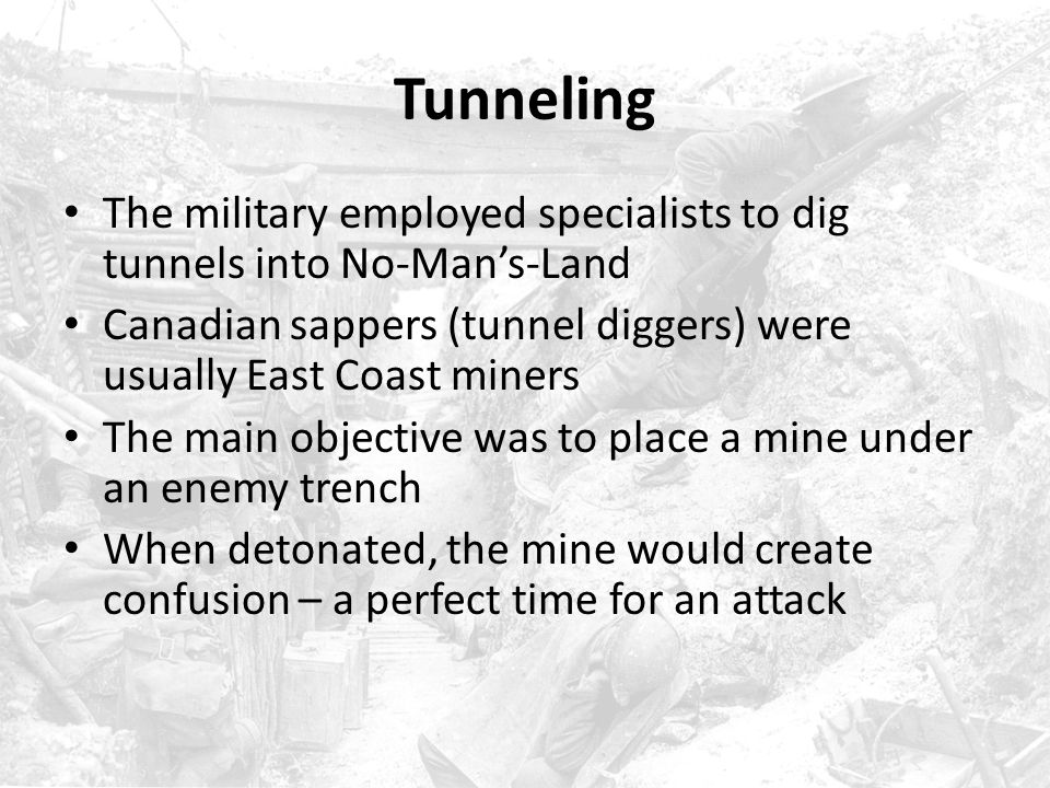 Tunneling The military employed specialists to dig tunnels into No-Man's-Land. Canadian sappers (tunnel diggers) were usually East Coast miners.