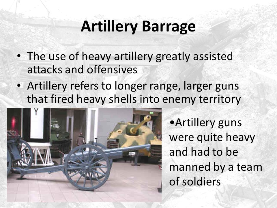 Artillery Barrage The use of heavy artillery greatly assisted attacks and offensives.