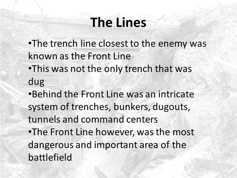 The Lines The trench line closest to the enemy was known as the Front Line. This was not the only trench that was dug.