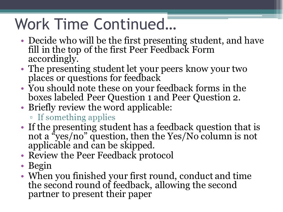 Work Time Continued… Decide who will be the first presenting student, and have fill in the top of the first Peer Feedback Form accordingly.