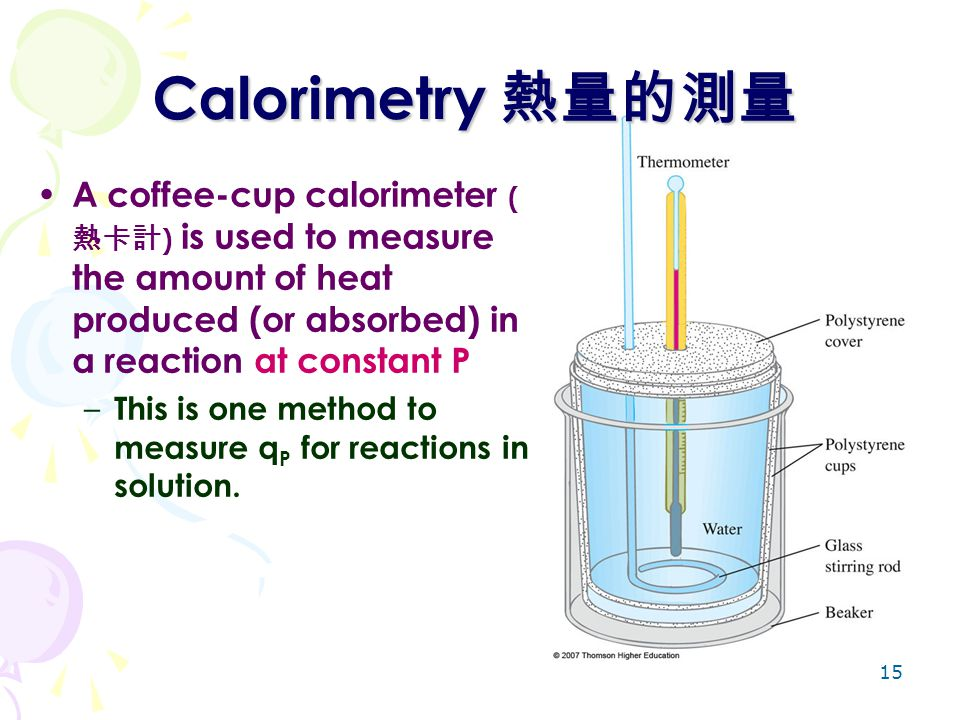Calorimetry 熱量的測量 A coffee-cup calorimeter (熱卡計) is used to measure the amount of heat produced (or absorbed) in a reaction at constant P.