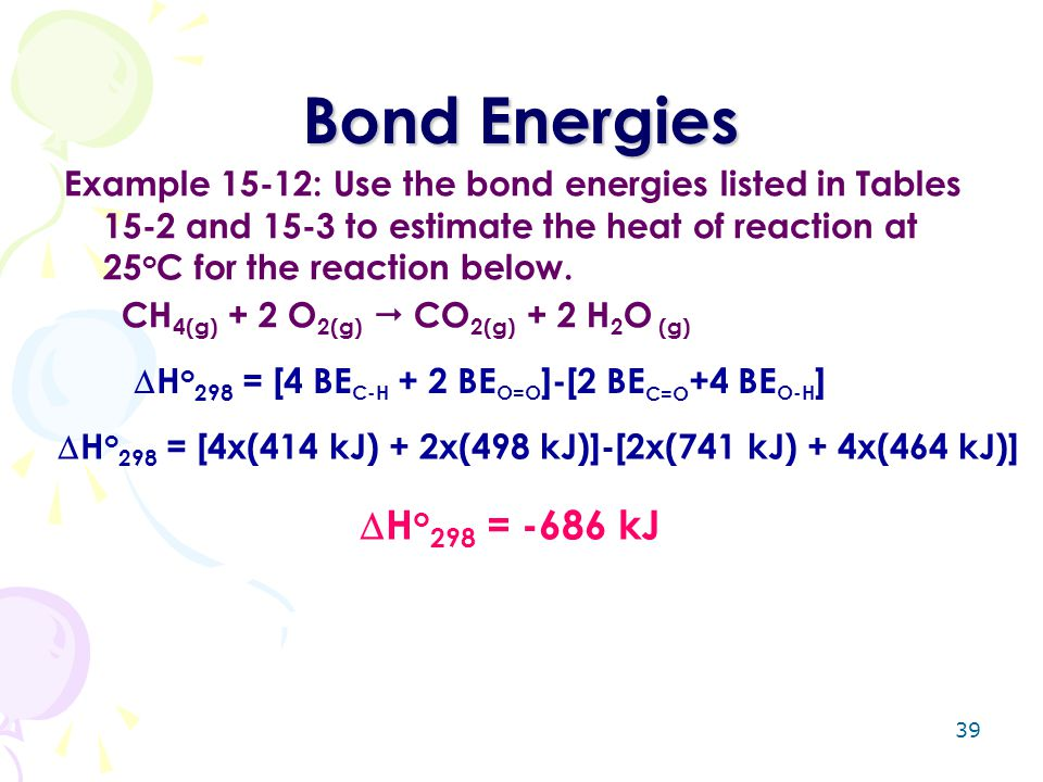 Bond Energies Example 15-12: Use the bond energies listed in Tables 15-2 and 15-3 to estimate the heat of reaction at 25oC for the reaction below.