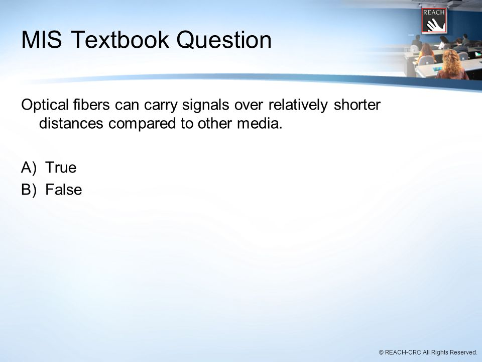MIS Textbook Question Optical fibers can carry signals over relatively shorter distances compared to other media.