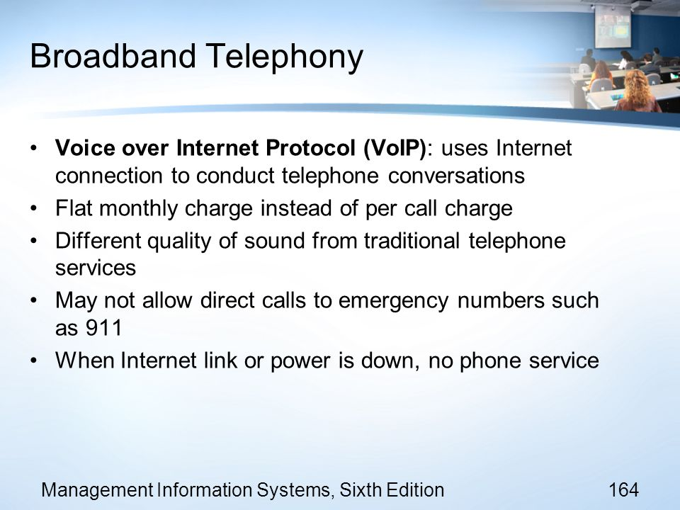Broadband Telephony Voice over Internet Protocol (VoIP): uses Internet connection to conduct telephone conversations.