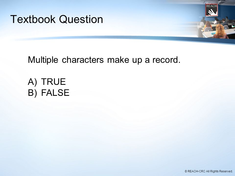 Textbook Question Multiple characters make up a record. TRUE FALSE