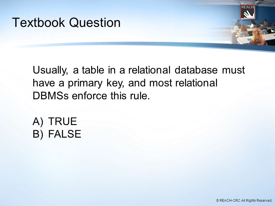 Textbook Question Usually, a table in a relational database must have a primary key, and most relational DBMSs enforce this rule.
