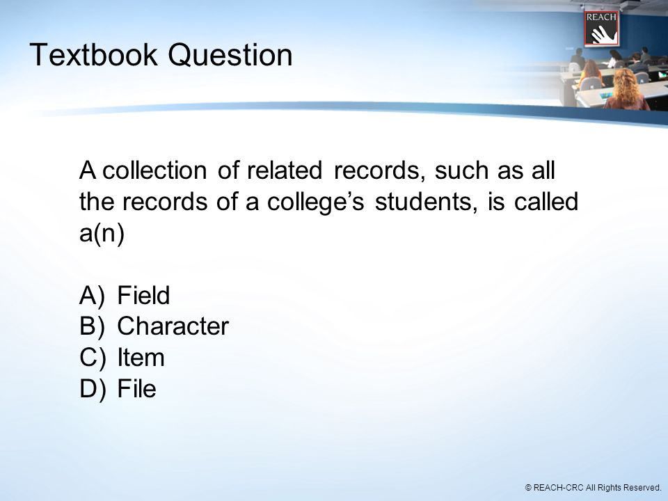 Textbook Question A collection of related records, such as all the records of a college's students, is called a(n)