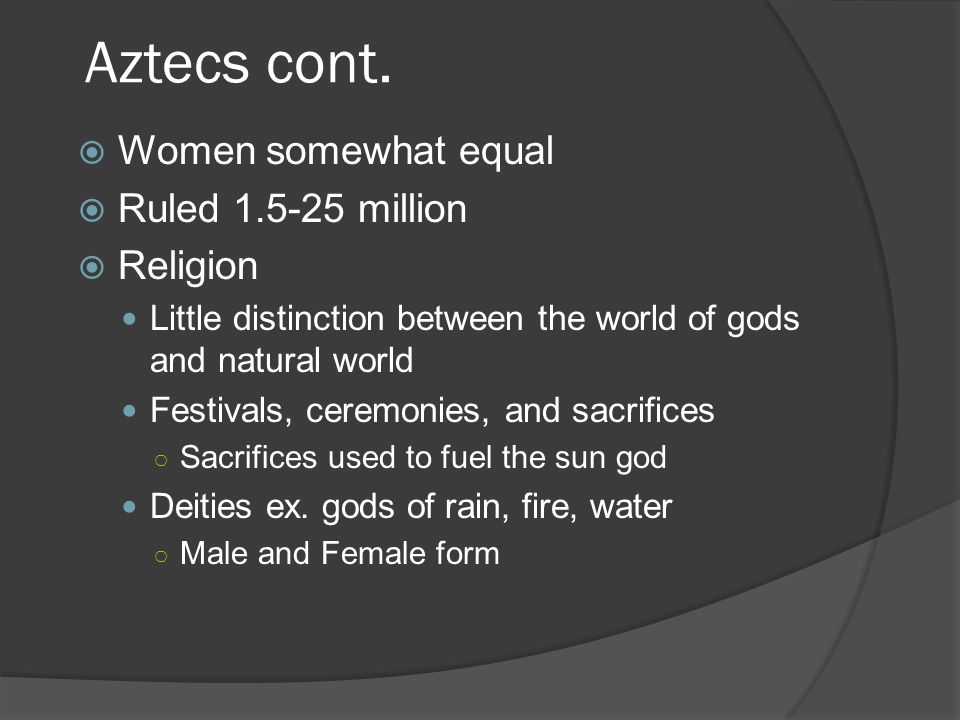 Aztecs cont. Women somewhat equal Ruled 1.5-25 million Religion