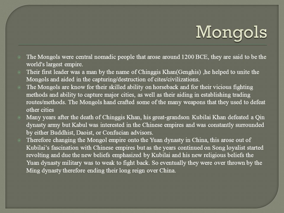 Mongols The Mongols were central nomadic people that arose around 1200 BCE, they are said to be the world s largest empire.