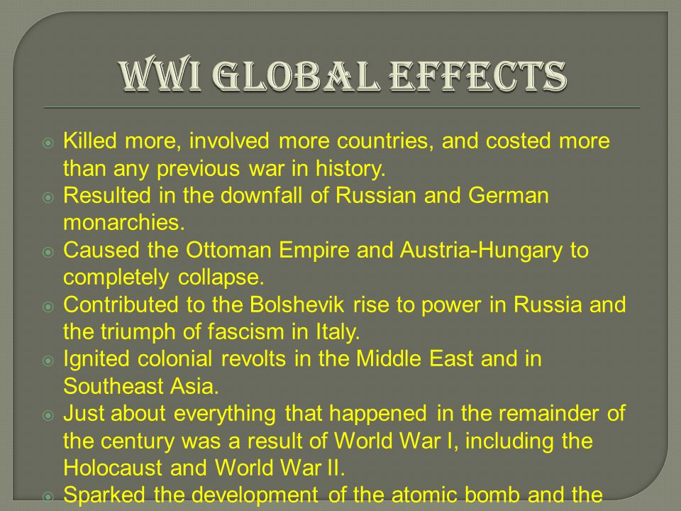 WWI Global Effects Killed more, involved more countries, and costed more than any previous war in history.