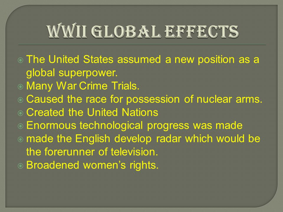 WWIi Global Effects The United States assumed a new position as a global superpower. Many War Crime Trials.