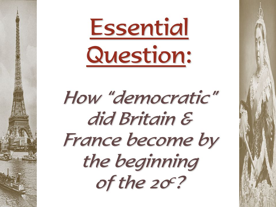 Essential Question: How democratic did Britain & France become by the beginning of the 20c