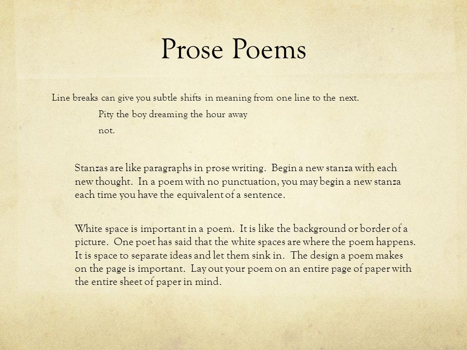 Prose Poems Line breaks can give you subtle shifts in meaning from one line to the next. Pity the boy dreaming the hour away.