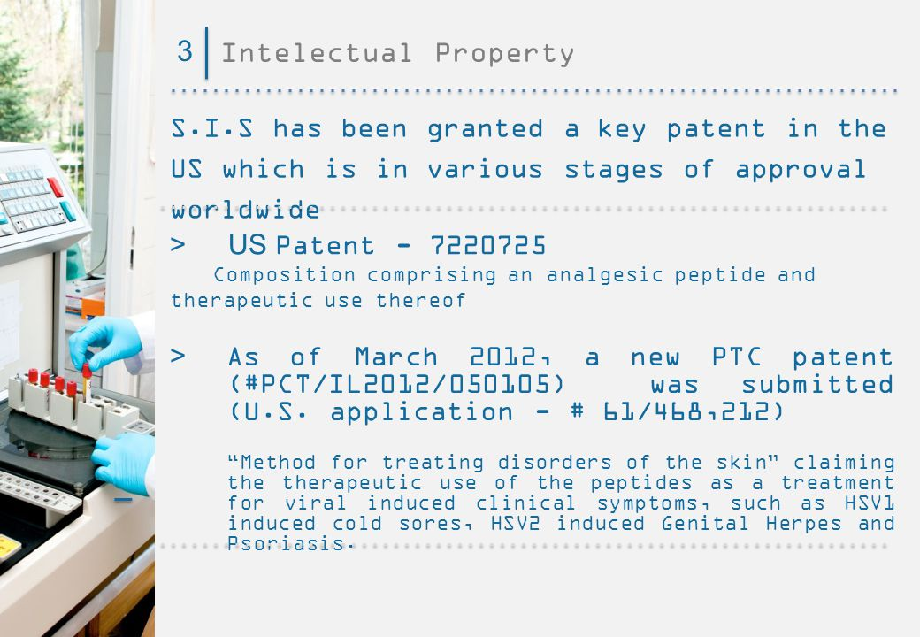 3 Intelectual Property. S.I.S has been granted a key patent in the US which is in various stages of approval worldwide.