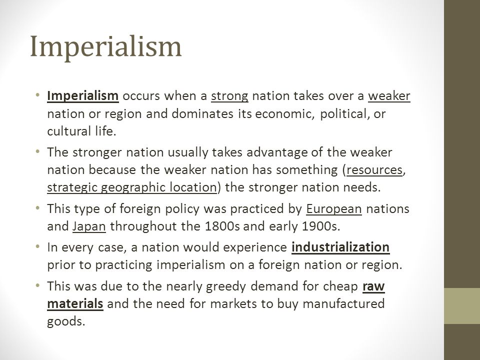 Imperialism Imperialism occurs when a strong nation takes over a weaker nation or region and dominates its economic, political, or cultural life.