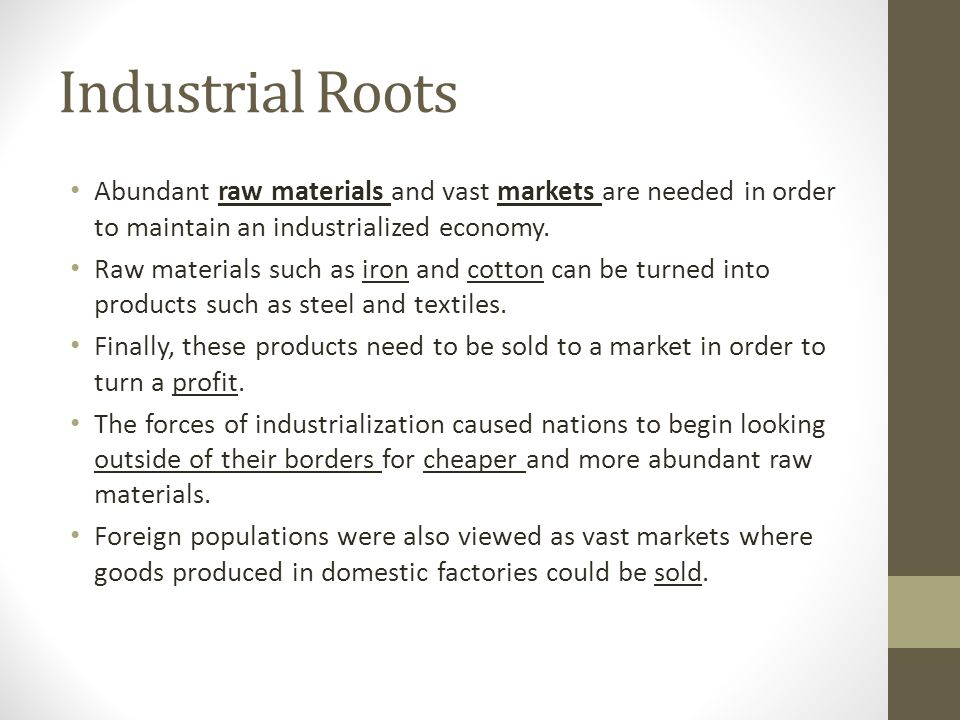 Industrial Roots Abundant raw materials and vast markets are needed in order to maintain an industrialized economy.