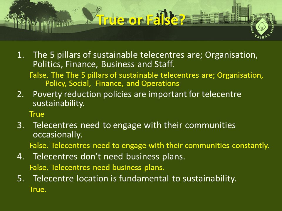 True or False The 5 pillars of sustainable telecentres are; Organisation, Politics, Finance, Business and Staff.