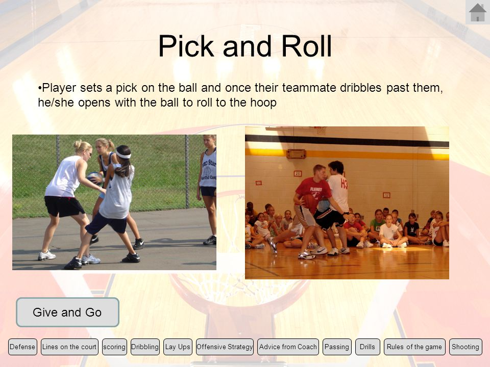 Pick and Roll Player sets a pick on the ball and once their teammate dribbles past them, he/she opens with the ball to roll to the hoop.