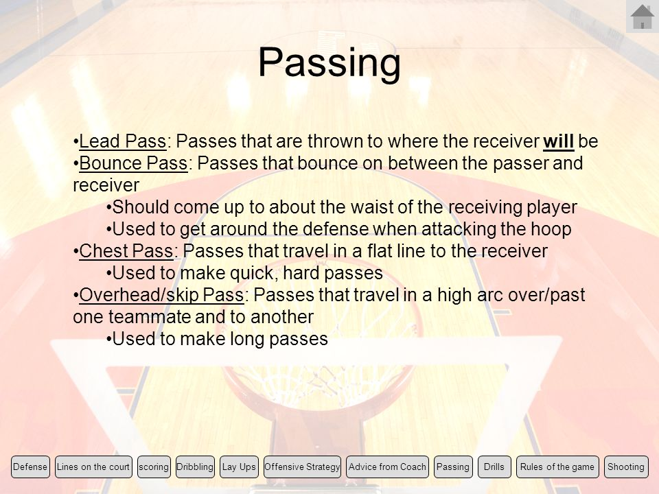 Passing Lead Pass: Passes that are thrown to where the receiver will be. Bounce Pass: Passes that bounce on between the passer and receiver.