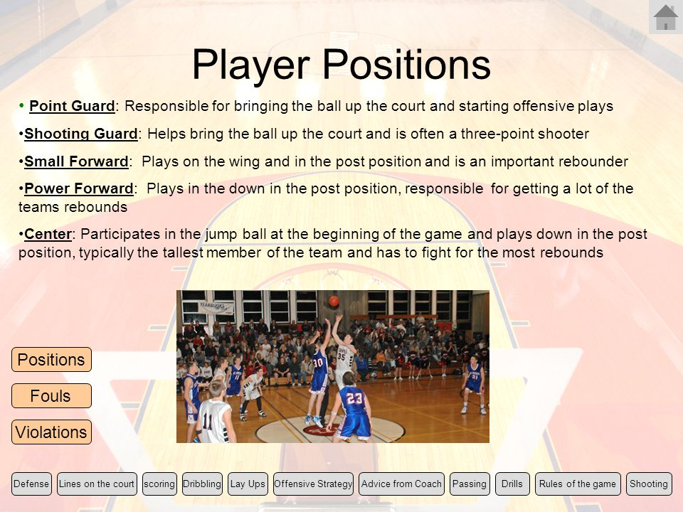 Player Positions Point Guard: Responsible for bringing the ball up the court and starting offensive plays.