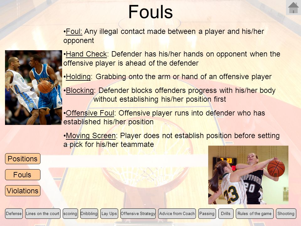 Fouls Foul: Any illegal contact made between a player and his/her opponent.