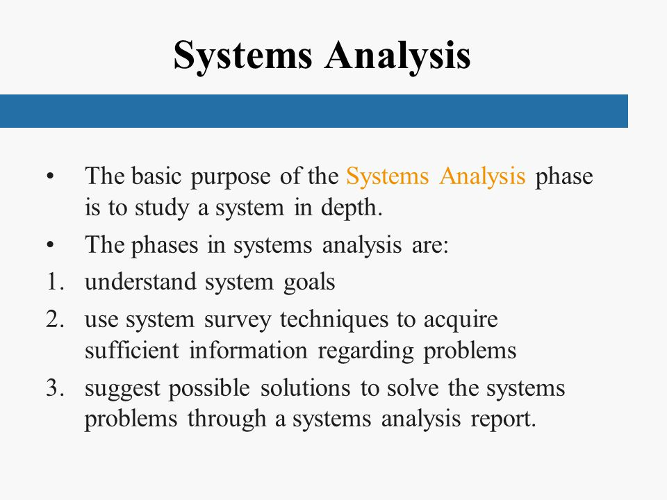 Systems Analysis The basic purpose of the Systems Analysis phase is to study a system in depth. The phases in systems analysis are: