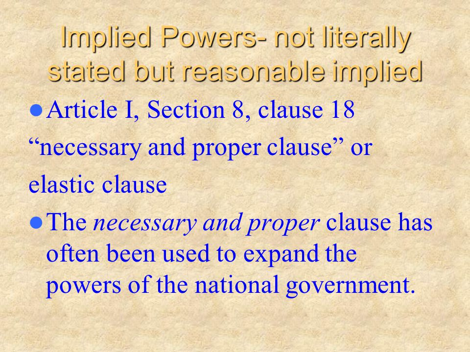 Implied Powers- not literally stated but reasonable implied