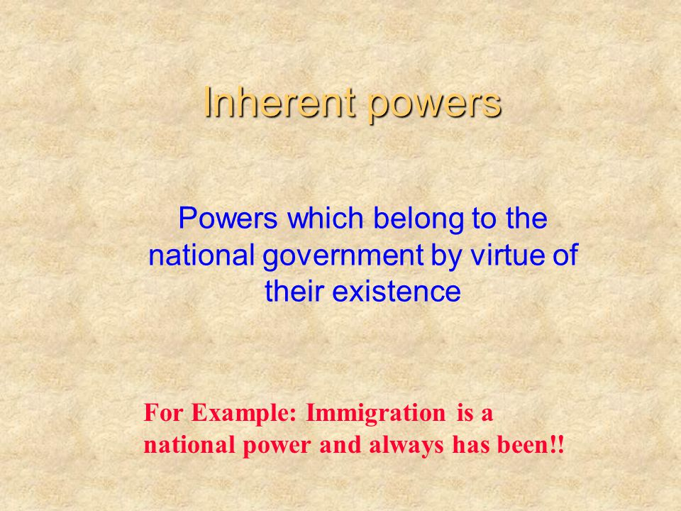 Inherent powers Powers which belong to the national government by virtue of their existence.