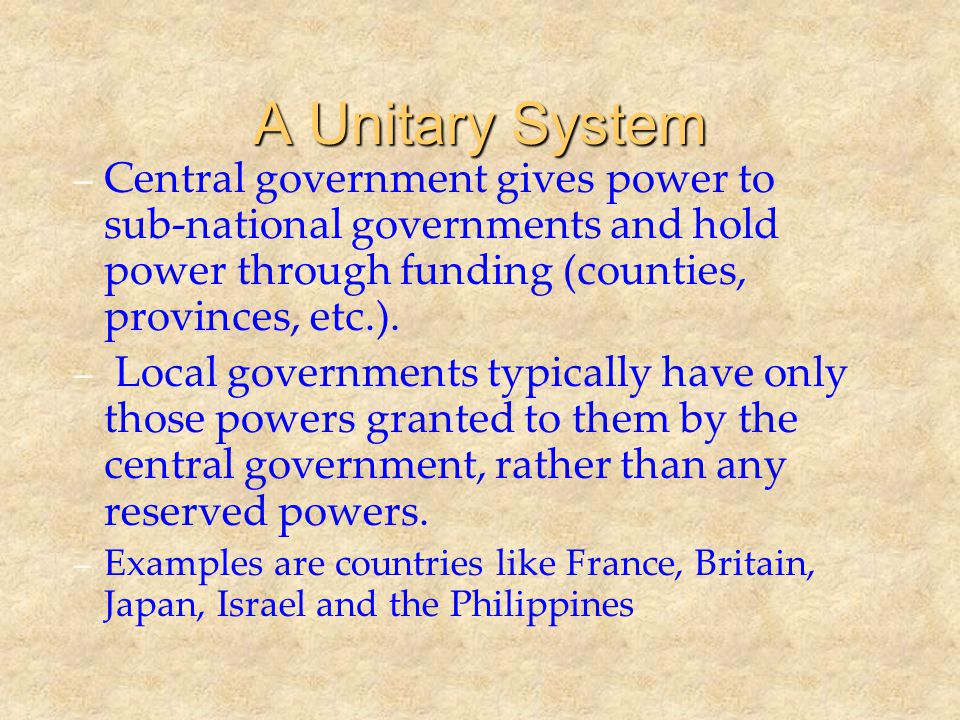 A Unitary System Central government gives power to sub-national governments and hold power through funding (counties, provinces, etc.).