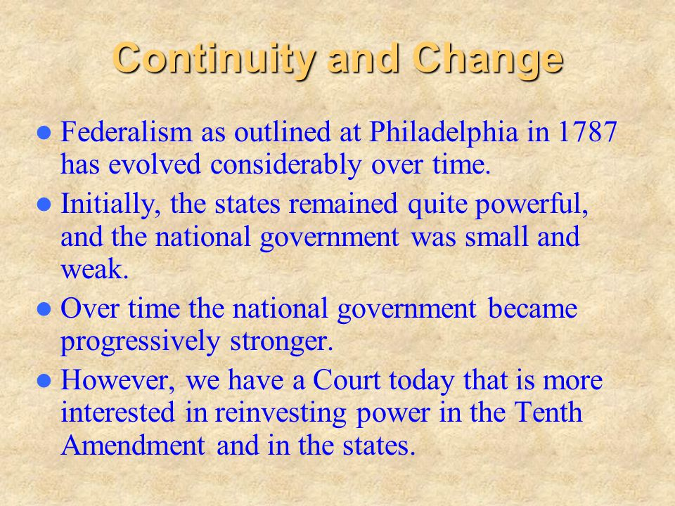 Continuity and Change Federalism as outlined at Philadelphia in 1787 has evolved considerably over time.