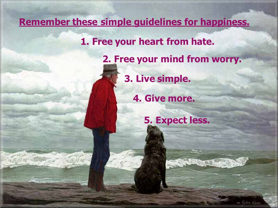 Remember these simple guidelines for happiness.
