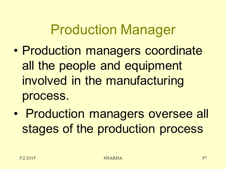 Production Manager Production managers coordinate all the people and equipment involved in the manufacturing process.