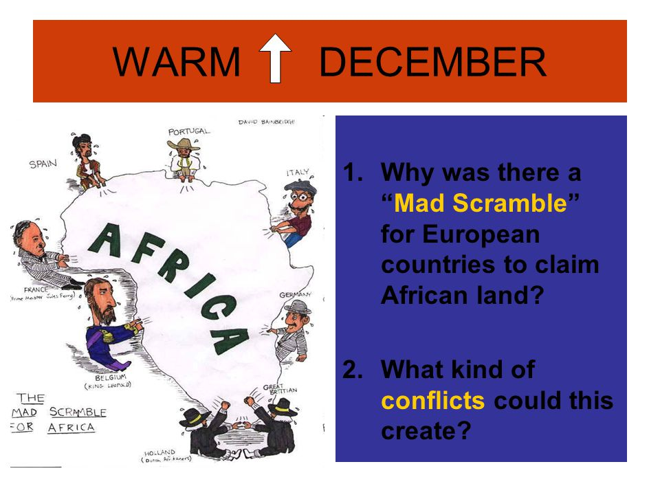 WARM DECEMBER Why was there a Mad Scramble for European countries to claim African land.