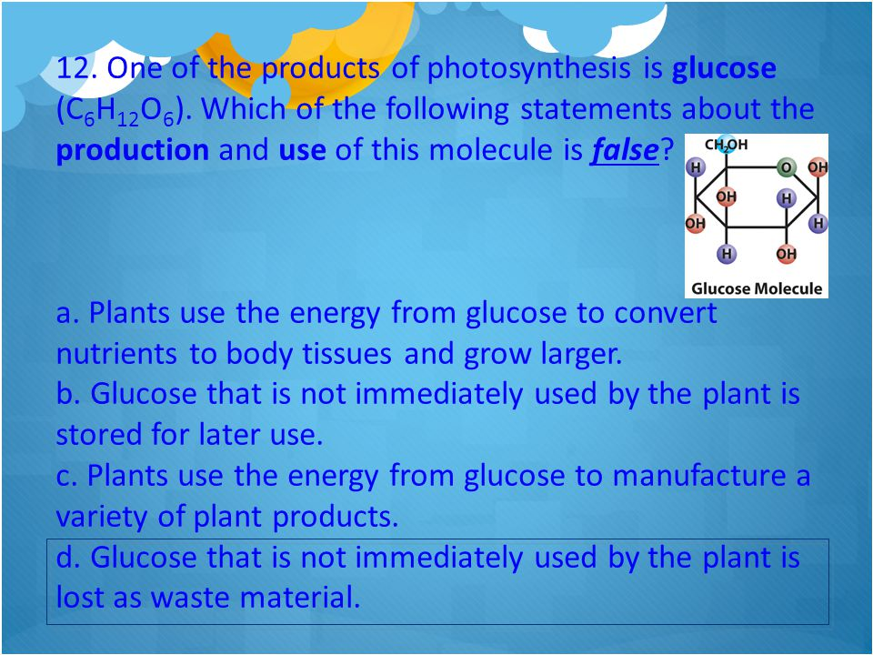 12. One of the products of photosynthesis is glucose (C6H12O6)
