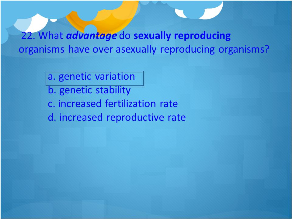 22. What advantage do sexually reproducing organisms have over asexually reproducing organisms
