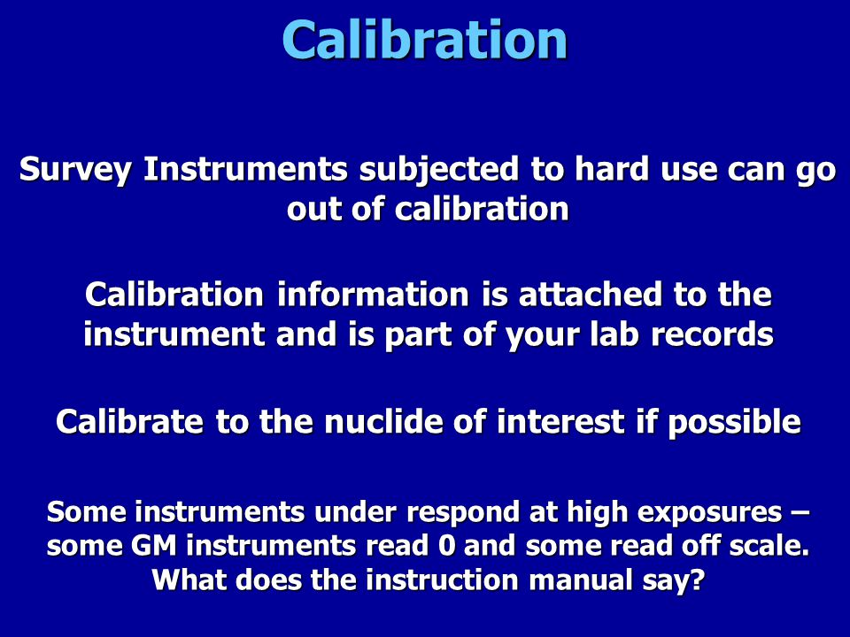 Calibration Survey Instruments subjected to hard use can go out of calibration.