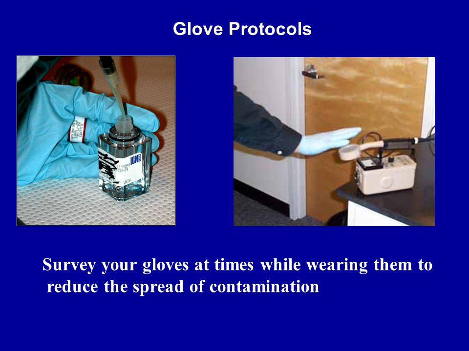 Glove Protocols Survey your gloves at times while wearing them to reduce the spread of contamination.