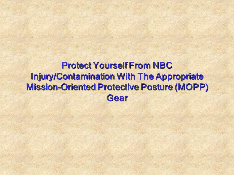 Protect Yourself From NBC Injury/Contamination With The Appropriate Mission-Oriented Protective Posture (MOPP) Gear