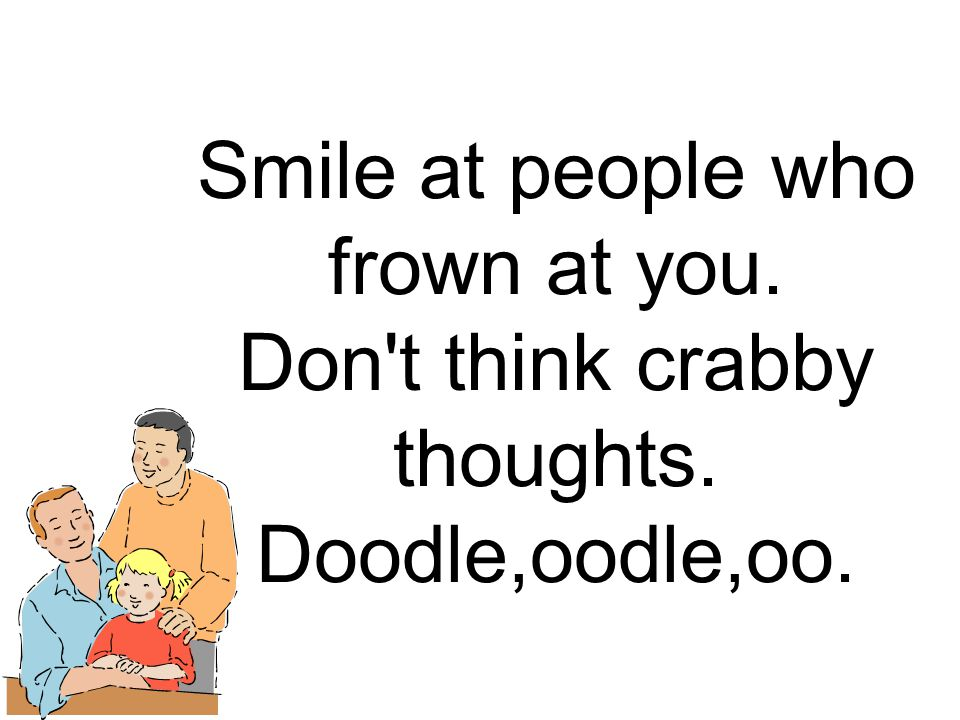 Smile at people who frown at you. Don t think crabby thoughts