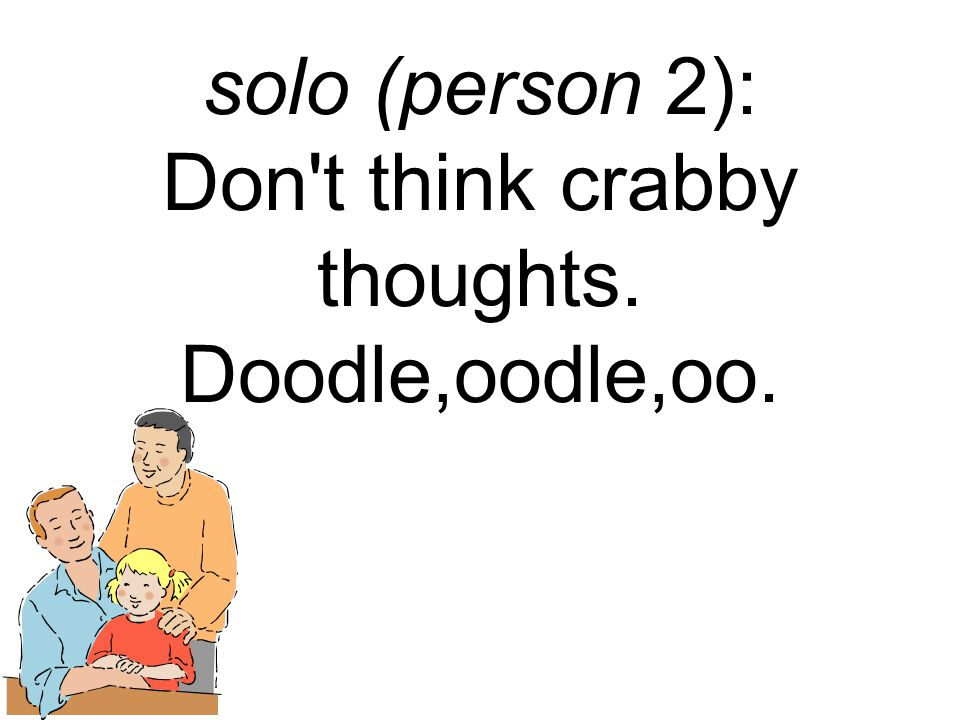 solo (person 2): Don t think crabby thoughts. Doodle,oodle,oo.